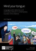 Mind your tongue : language, public diplomacy and community cohesion in contemporary Australia-China relations / John Fitzgerald