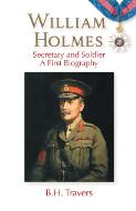 William Holmes : secretary and soldier : a first biography / B. H. Travers
