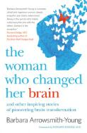 The woman who changed her brain : and other inspiring stories of pioneering brain transformation / Barbara Arrowsmith-Young ; foreword by Norman Doidge