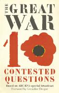 The Great War : 10 contested questions : based on ABC RN's special broadcast / foreword by Geraldine Doogue